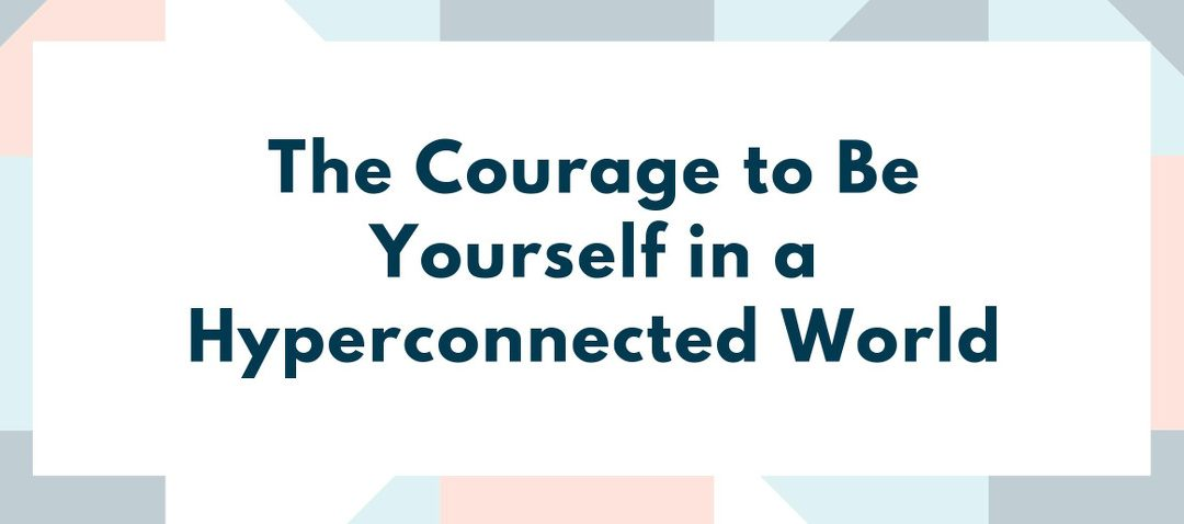 The courage to be yourself in a hyper-connected world